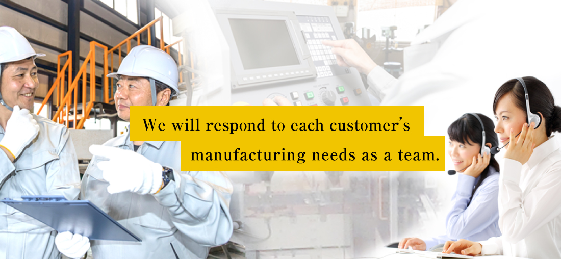 We will respond to each customer's manufacturing needs as a team.