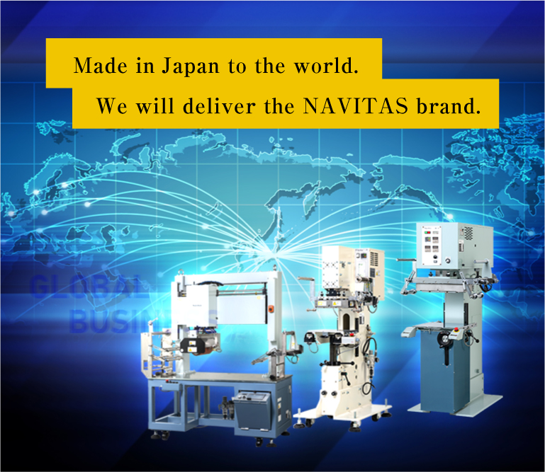 Made in Japan to the world. We will deliver the NAVITAS brand.